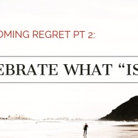 "Overcoming Regret pt. 2: Celebrate What ""Is"" Instead of ""What's Not"""